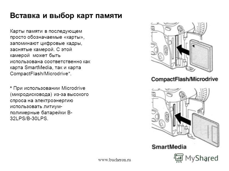 www.bucheron.ru21 Вставка и выбор карт памяти Карты памяти в последующем просто обозначаемые «карты», запоминают цифровые кадры, заснятые камерой. С этой камерой может быть использована соответственно как карта SmartMedia, так и карта CompactFlash/Mi