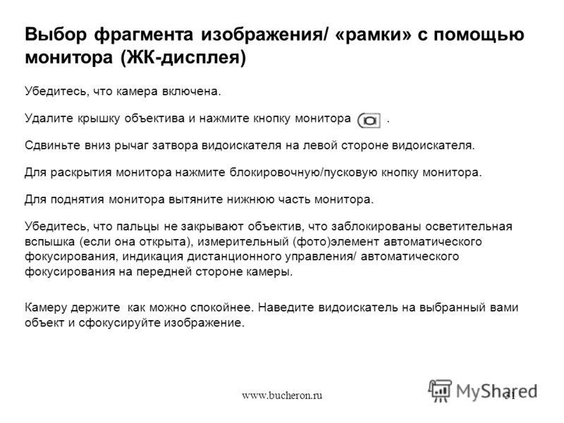 www.bucheron.ru31 Выбор фрагмента изображения/ «рамки» с помощью монитора (ЖК-дисплея) Убедитесь, что камера включена. Удалите крышку объектива и нажмите кнопку монитора. Сдвиньте вниз рычаг затвора видоискателя на левой стороне видоискателя. Для рас