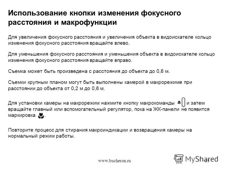 www.bucheron.ru35 Использование кнопки изменения фокусного расстояния и макрофункции Для увеличения фокусного расстояния и увеличения объекта в видоискателе кольцо изменения фокусного расстояния вращайте влево. Для уменьшения фокусного расстояния и у