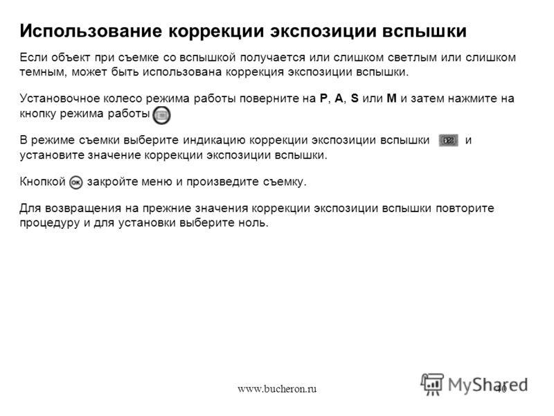 www.bucheron.ru40 Использование коррекции экспозиции вспышки Если объект при съемке со вспышкой получается или слишком светлым или слишком темным, может быть использована коррекция экспозиции вспышки. Установочное колесо режима работы поверните на P,