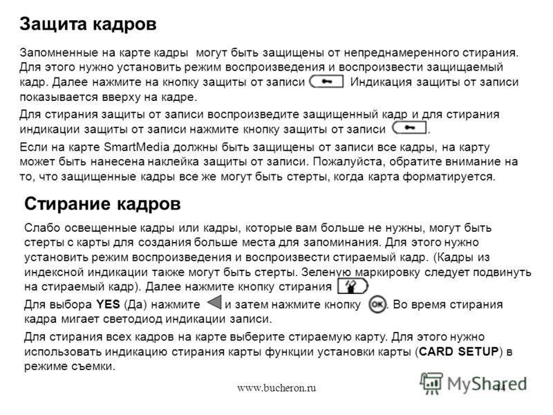 www.bucheron.ru44 Защита кадров Запомненные на карте кадры могут быть защищены от непреднамеренного стирания. Для этого нужно установить режим воспроизведения и воспроизвести защищаемый кадр. Далее нажмите на кнопку защиты от записи. Индикация защиты