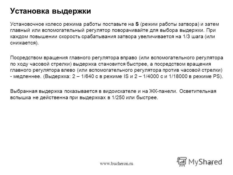 www.bucheron.ru55 Установка выдержки Установочное колесо режима работы поставьте на S (режим работы затвора) и затем главный или вспомогательный регулятор поворачивайте для выбора выдержки. При каждом повышении скорость срабатывания затвора увеличива