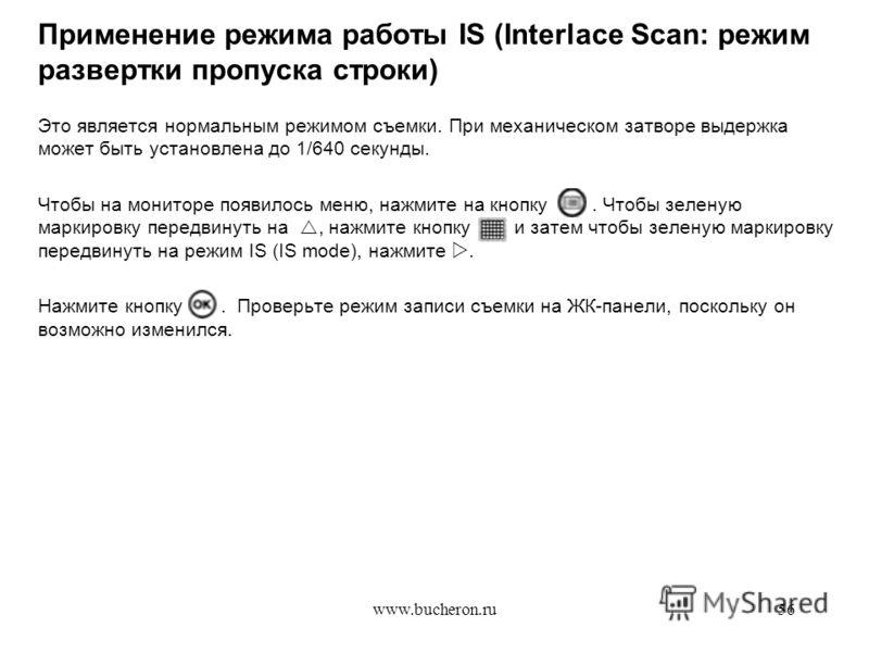 www.bucheron.ru56 Применение режима работы IS (Interlace Scan: режим развертки пропуска строки) Это является нормальным режимом съемки. При механическом затворе выдержка может быть установлена до 1/640 секунды. Чтобы на мониторе появилось меню, нажми