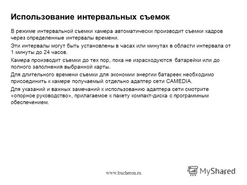 www.bucheron.ru73 Использование интервальных съемок В режиме интервальной съемки камера автоматически производит съемки кадров через определенные интервалы времени. Эти интервалы могут быть установлены в часах или минутах в области интервала от 1 мин