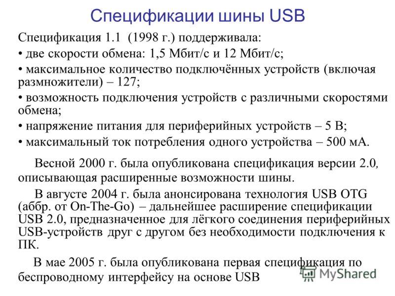 Спецификации шины USB Спецификация 1.1 (1998 г.) поддерживала: две скорости обмена: 1,5 Мбит/с и 12 Мбит/с; максимальное количество подключённых устройств (включая размножители) – 127; возможность подключения устройств с различными скоростями обмена;