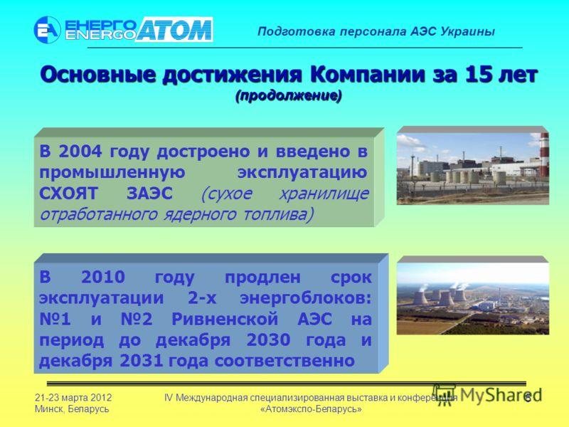 Подготовка персонала АЭС Украины 21-23 марта 2012 Минск, Беларусь IV Международная специализированная выставка и конференция «Атомэкспо-Беларусь» 5 Основные достижения Компании за 15 лет (продолжение) В 2004 году достроено и введено в промышленную эк