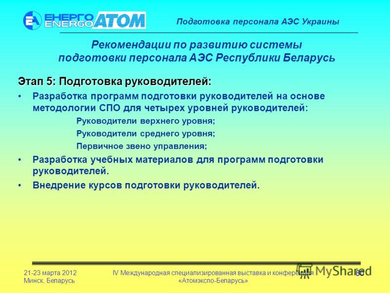 Подготовка персонала АЭС Украины 21-23 марта 2012 Минск, Беларусь IV Международная специализированная выставка и конференция «Атомэкспо-Беларусь» 60 Рекомендации по развитию системы подготовки персонала АЭС Республики Беларусь Этап 5: Подготовка руко