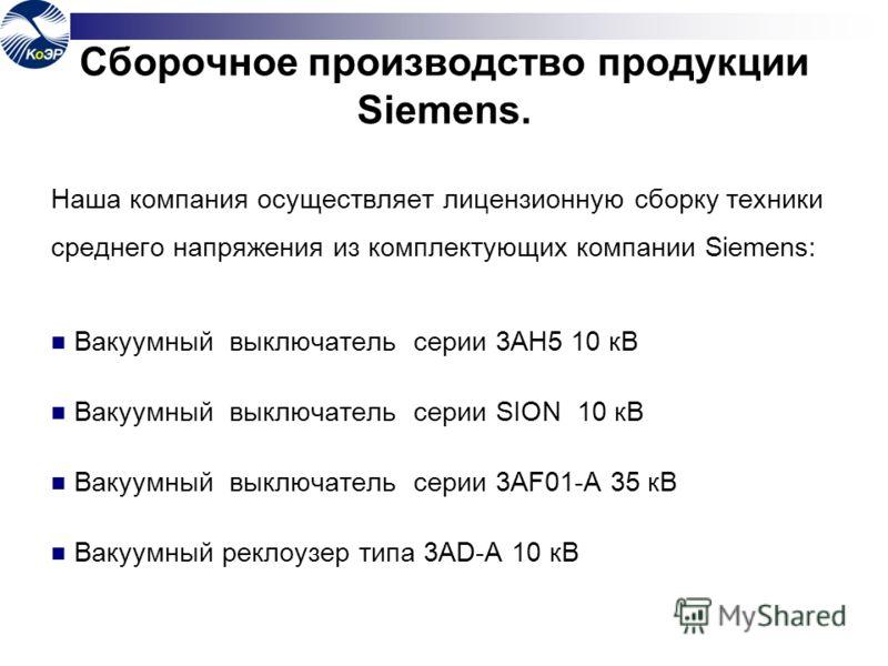 Сборочное производство продукции Siemens. Наша компания осуществляет лицензионную сборку техники среднего напряжения из комплектующих компании Siemens: Вакуумный выключатель серии 3AH5 10 кВ Вакуумный выключатель серии SION 10 кВ Вакуумный выключател