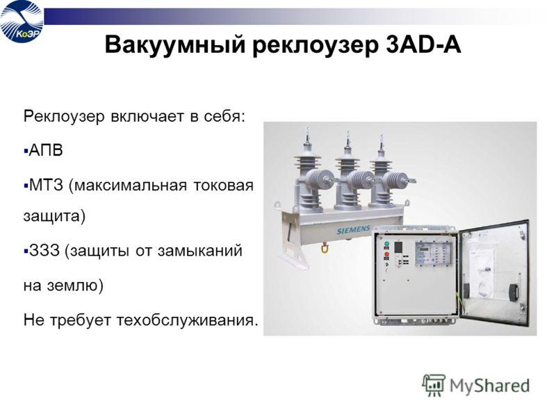 Вакуумный реклоузер 3AD-А Реклоузер включает в себя: АПВ МТЗ (максимальная токовая защита) ЗЗЗ (защиты от замыканий на землю) Не требует техобслуживания.