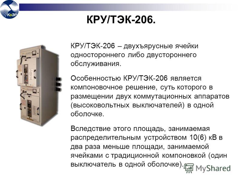 КРУ/ТЭК-206. КРУ/ТЭК-206 – двухъярусные ячейки одностороннего либо двустороннего обслуживания. Особенностью КРУ/ТЭК-206 является компоновочное решение, суть которого в размещении двух коммутационных аппаратов (высоковольтных выключателей) в одной обо