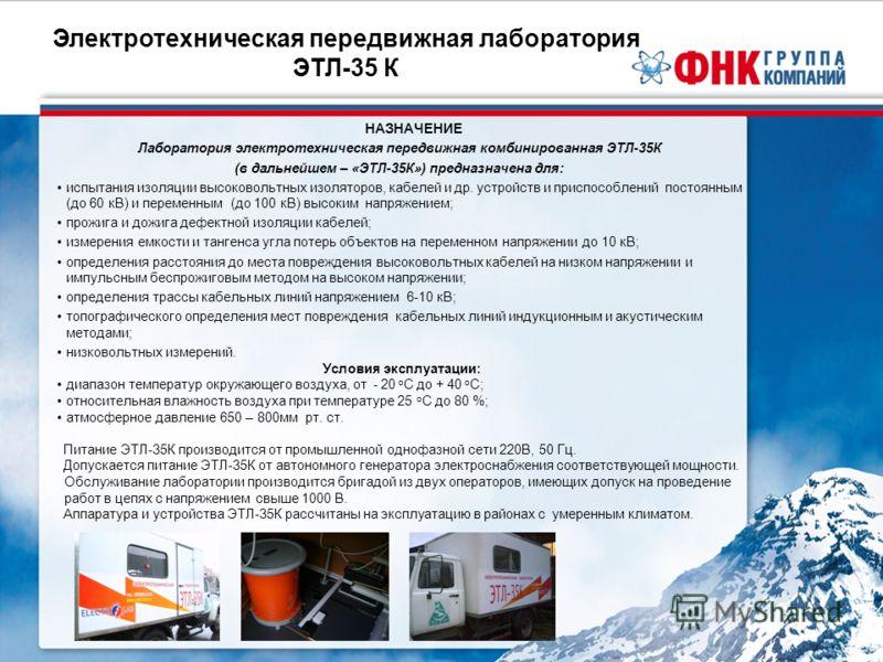 Электротехническая передвижная лаборатория ЭТЛ-35 К НАЗНАЧЕНИЕ Лаборатория электротехническая передвижная комбинированная ЭТЛ-35К (в дальнейшем – «ЭТЛ-35К») предназначена для: испытания изоляции высоковольтных изоляторов, кабелей и др. устройств и пр