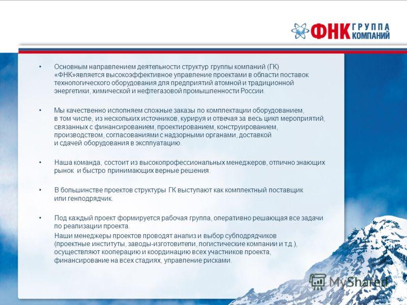 Основным направлением деятельности структур группы компаний (ГК) «ФНК»является высокоэффективное управление проектами в области поставок технологического оборудования для предприятий атомной и традиционной энергетики, химической и нефтегазовой промыш