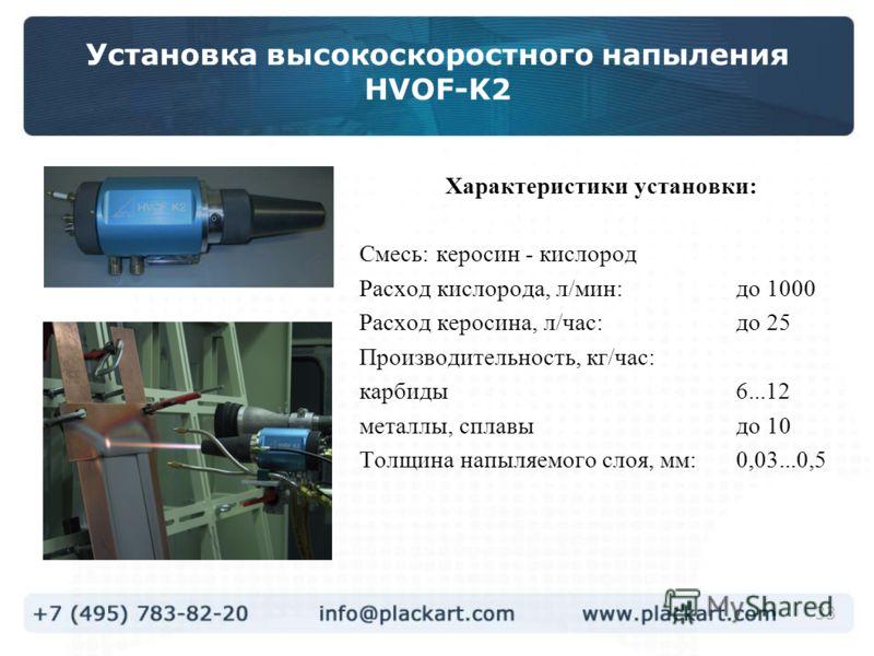 33 Установка высокоскоростного напыления HVOF-K2 Характеристики установки: Смесь: керосин - кислород Расход кислорода, л/мин:до 1000 Расход керосина, л/час:до 25 Производительность, кг/час: карбиды6...12 металлы, сплавыдо 10 Толщина напыляемого слоя,