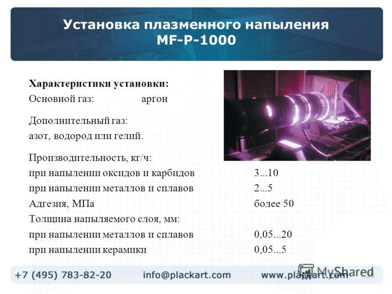 36 Установка плазменного напыления МF-P-1000 Характеристики установки: Основной газ:аргон Дополнительный газ: азот, водород или гелий. Производительность, кг/ч: при напылении оксидов и карбидов3...10 при напылении металлов и сплавов2...5 Адгезия, МПа