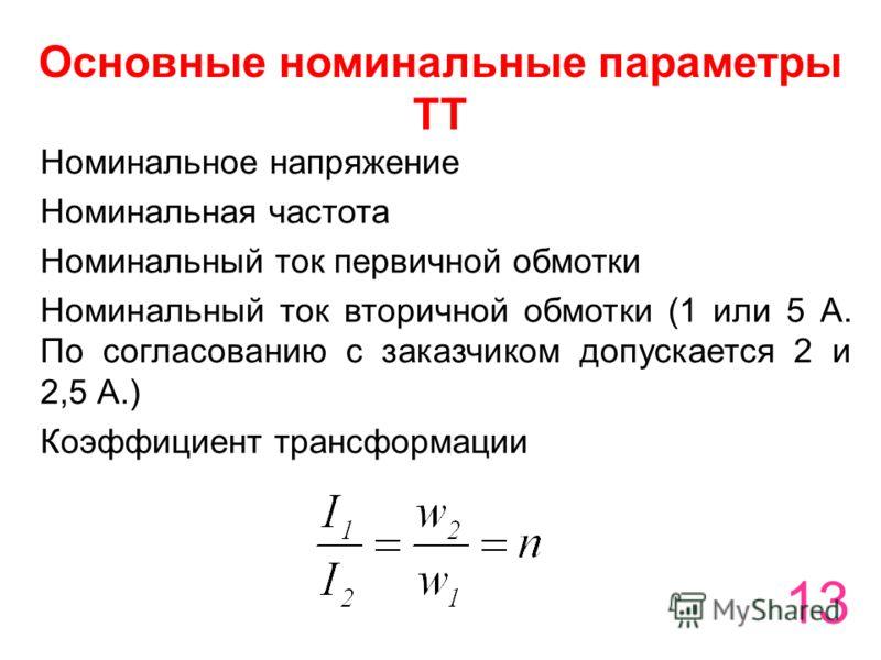 13 Основные номинальные параметры ТТ Номинальное напряжение Номинальная частота Номинальный ток первичной обмотки Номинальный ток вторичной обмотки (1 или 5 А. По согласованию с заказчиком допускается 2 и 2,5 А.) Коэффициент трансформации