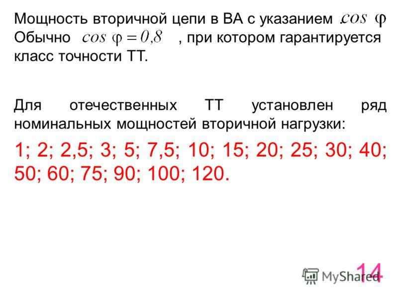 14 Мощность вторичной цепи в ВА с указанием. Обычно, при котором гарантируется класс точности ТТ. Для отечественных ТТ установлен ряд номинальных мощностей вторичной нагрузки: 1; 2; 2,5; 3; 5; 7,5; 10; 15; 20; 25; 30; 40; 50; 60; 75; 90; 100; 120.