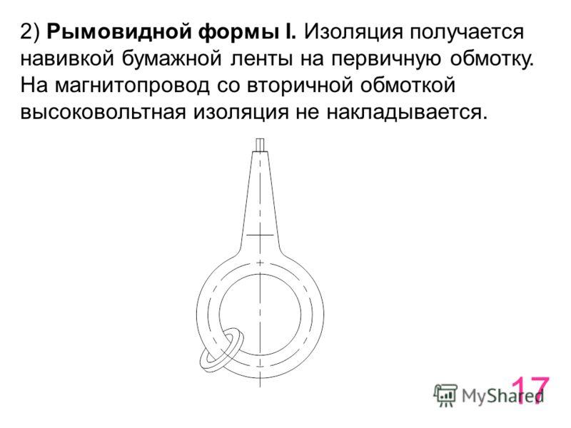 17 2) Рымовидной формы I. Изоляция получается навивкой бумажной ленты на первичную обмотку. На магнитопровод со вторичной обмоткой высоковольтная изоляция не накладывается.