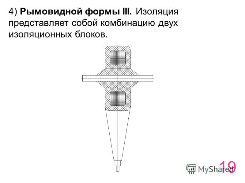 19 4) Рымовидной формы III. Изоляция представляет собой комбинацию двух изоляционных блоков.