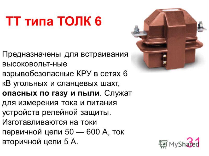 31 ТТ типа ТОЛК 6 Предназначены для встраивания в высоковольт-ные взрывобезопасные КРУ в сетях 6 кВ угольных и сланцевых шахт, опасных по газу и пыли. Служат для измерения тока и питания устройств релейной защиты. Изготавливаются на токи первичной це