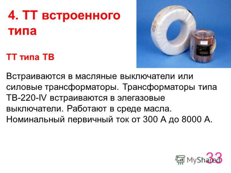 33 4. ТТ встроенного типа ТТ типа ТВ Встраиваются в масляные выключатели или силовые трансформаторы. Трансформаторы типа ТВ-220-IV встраиваются в элегазовые выключатели. Работают в среде масла. Номинальный первичный ток от 300 А до 8000 А.