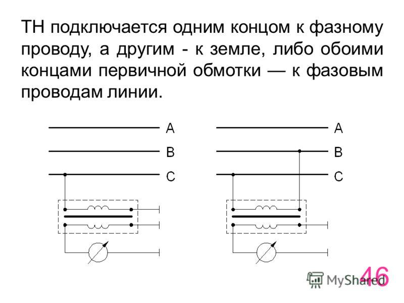 46 ТН подключается одним концом к фазному проводу, а другим - к земле, либо обоими концами первичной обмотки к фазовым проводам линии.