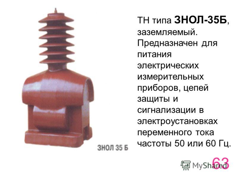 63 ТН типа ЗНОЛ-35Б, заземляемый. Предназначен для питания электрических измерительных приборов, цепей защиты и сигнализации в электроустановках переменного тока частоты 50 или 60 Гц.