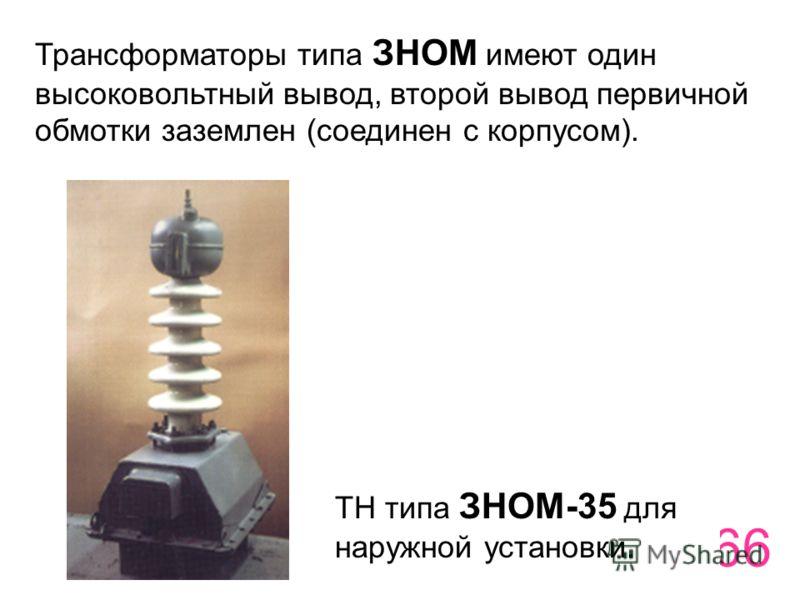66 Трансформаторы типа ЗНОМ имеют один высоковольтный вывод, второй вывод первичной обмотки заземлен (соединен с корпусом). ТН типа ЗНОМ-35 для наружной установки.