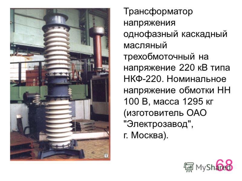 68 Трансформатор напряжения однофазный каскадный масляный трехобмоточный на напряжение 220 кВ типа НКФ-220. Номинальное напряжение обмотки НН 100 В, масса 1295 кг (изготовитель ОАО Электрозавод, г. Москва).