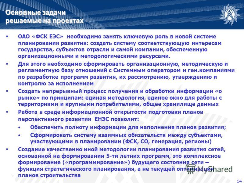 14 Основные задачи решаемые на проектах ОАО «ФСК ЕЭС» необходимо занять ключевую роль в новой системе планирования развития: создать систему соответствующую интересам государства, субъектов отрасли и самой компании, обеспеченную организационными и ме