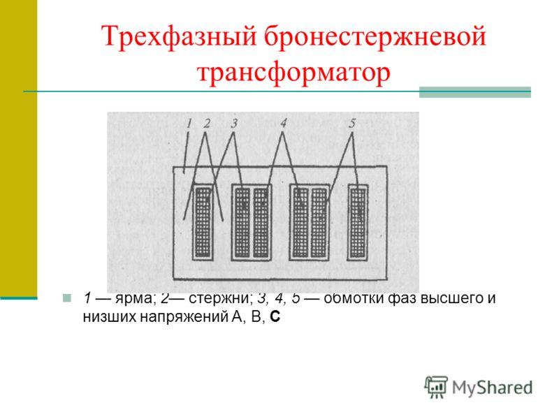 Трехфазный бронестержневой трансформатор 1 ярма; 2 стержни; 3, 4, 5 обмотки фаз высшего и низших напряжений А, В, С