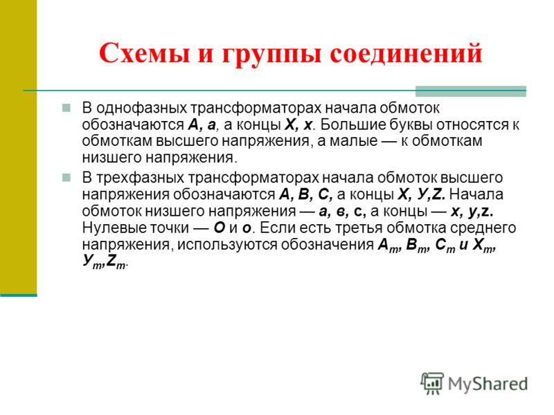 Схемы и группы соединений В однофазных трансформаторах начала обмоток обозначаются А, а, а концы X, х. Большие буквы относятся к обмоткам высшего напряжения, а малые к обмоткам низшего напряжения. В трехфазных трансформаторах начала обмоток высшего н