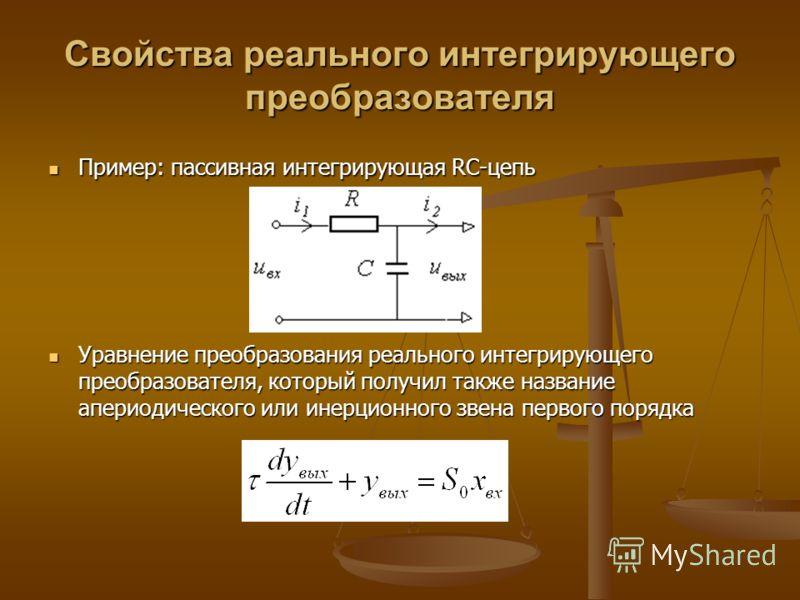 Свойства реального интегрирующего преобразователя Пример: пассивная интегрирующая RC-цепь Пример: пассивная интегрирующая RC-цепь Уравнение преобразования реального интегрирующего преобразователя, который получил также название апериодического или ин