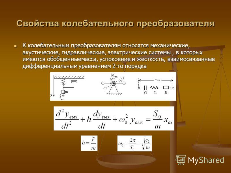 Свойства колебательного преобразователя К колебательным преобразователям относятся механические, акустические, гидравлические, электрические системы, в которых имеются обобщенныемасса, успокоение и жесткость, взаимосвязанные дифференциальным уравнени