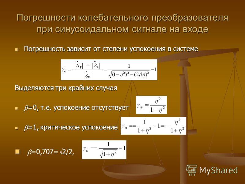 Погрешности колебательного преобразователя при синусоидальном сигнале на входе Погрешность зависит от степени успокоения в системе Погрешность зависит от степени успокоения в системе Выделяются три крайних случая =0, т.е. успокоение отсутствует =0, т