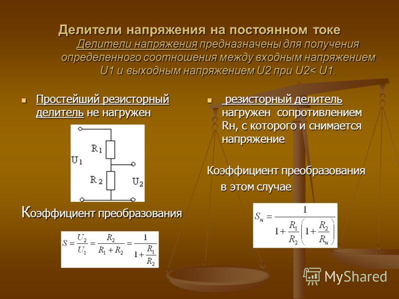 Делители напряжения на постоянном токе Делители напряжения предназначены для получения определенного соотношения между входным напряжением U1 и выходным напряжением U2 при U2< U1. Простейший резисторный делитель не нагружен Простейший резисторный дел