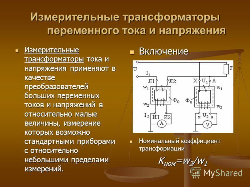 Измерительные трансформаторы переменного тока и напряжения Измерительные трансформаторы тока и напряжения применяют в качестве преобразователей больших переменных токов и напряжений в относительно малые величины, измерение которых возможно стандартны
