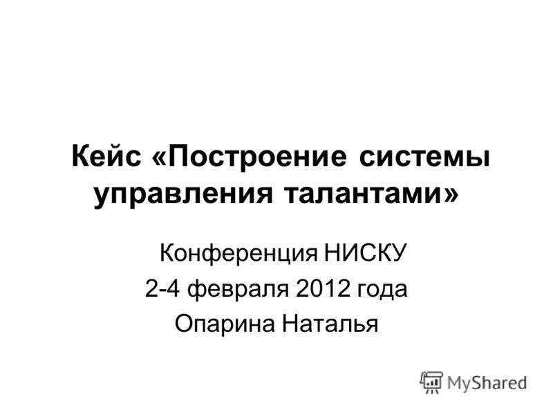 Кейс «Построение системы управления талантами» Конференция НИСКУ 2-4 февраля 2012 года Опарина Наталья