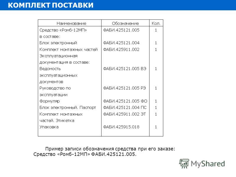 Пример записи обозначения средства при его заказе: Средство «Ромб-12МП» ФАБИ.425121.005. КОМПЛЕКТ ПОСТАВКИ