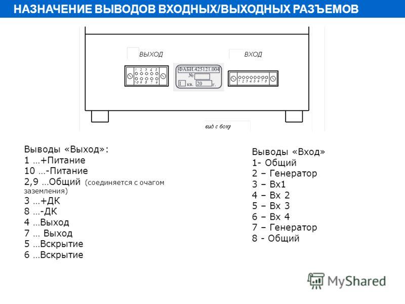 Выводы «Выход»: 1 …+Питание 10 …-Питание 2,9 …Общий (соединяется с очагом заземления) 3 …+ДК 8 …-ДК 4 …Выход 7 … Выход 5 …Вскрытие 6 …Вскрытие Выводы «Вход» 1- Общий 2 – Генератор 3 – Вх1 4 – Вх 2 5 – Вх 3 6 – Вх 4 7 – Генератор 8 - Общий НАЗНАЧЕНИЕ