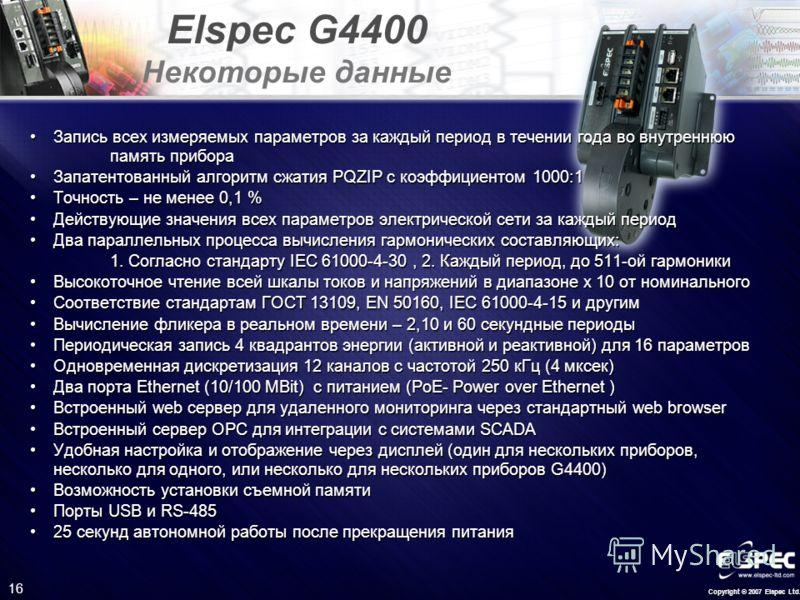 Copyright © 2007 Elspec Ltd. 16 Elspec G4400 Некоторые данные Запись всех измеряемых параметров за каждый период в течении года во внутреннюю память прибораЗапись всех измеряемых параметров за каждый период в течении года во внутреннюю память прибора