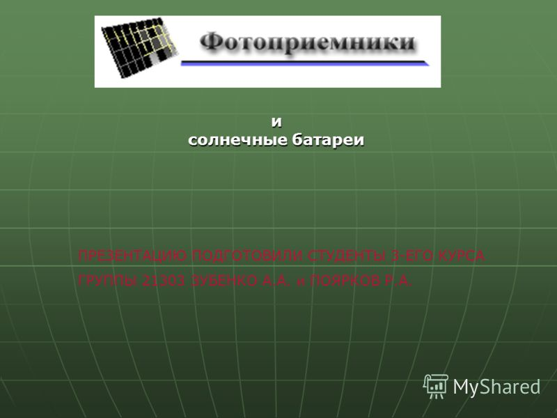 и солнечные батареи ПРЕЗЕНТАЦИЮ ПОДГОТОВИЛИ СТУДЕНТЫ 3-ЕГО КУРСА ГРУППЫ 21303 ЗУБЕНКО А.А. и ПОЯРКОВ Р.А.