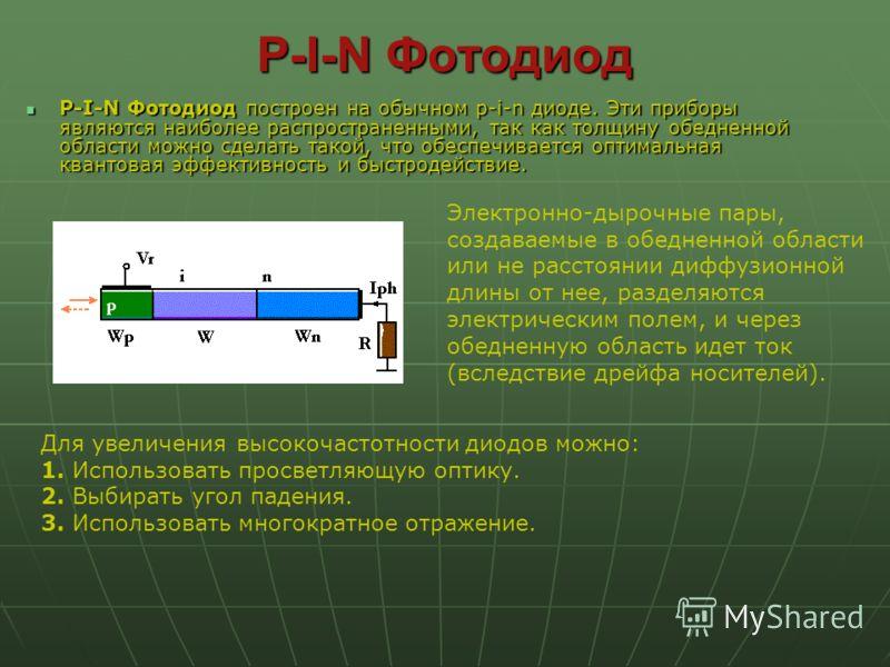 P-I-N Фотодиод P-I-N Фотодиод построен на обычном p-i-n диоде. Эти приборы являются наиболее распространенными, так как толщину обедненной области можно сделать такой, что обеспечивается оптимальная квантовая эффективность и быстродействие. P-I-N Фот