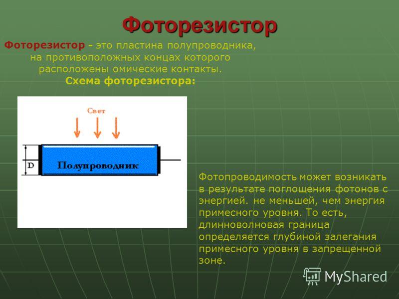 Фоторезистор Фоторезистор - это пластина полупроводника, на противоположных концах которого расположены омические контакты. Схема фоторезистора: Фотопроводимость может возникать в результате поглощения фотонов с энергией. не меньшей, чем энергия прим