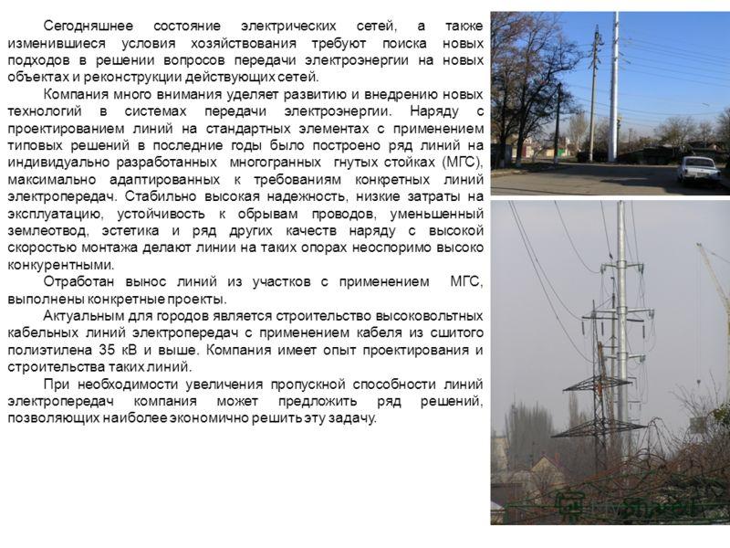 Сегодняшнее состояние электрических сетей, а также изменившиеся условия хозяйствования требуют поиска новых подходов в решении вопросов передачи электроэнергии на новых объектах и реконструкции действующих сетей. Компания много внимания уделяет разви