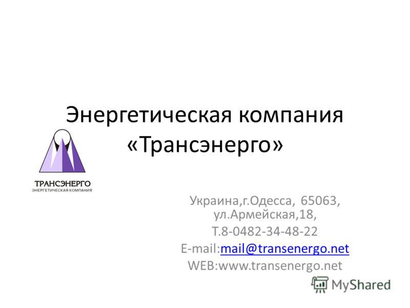 Энергетическая компания «Трансэнерго» Украина,г.Одесса, 65063, ул.Армейская,18, Т.8-0482-34-48-22 E-mail:mail@transenergo.netmail@transenergo.net WEB:www.transenergo.net