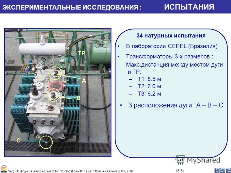 3 расположения дуги : A – B – C 34 натурных испытания В лаборатории CEPEL (Бразилия) Трансформаторы 3-х размеров : Макс.дистанция между местом дуги и TP: –T1: 8.5 м –T2: 6.0 м –T3: 6.2 м ЭКСПЕРИМЕНТАЛЬНЫЕ ИССЛЕДОВАНИЯ : ИСПЫТАНИЯ Sergi Holding – Rese