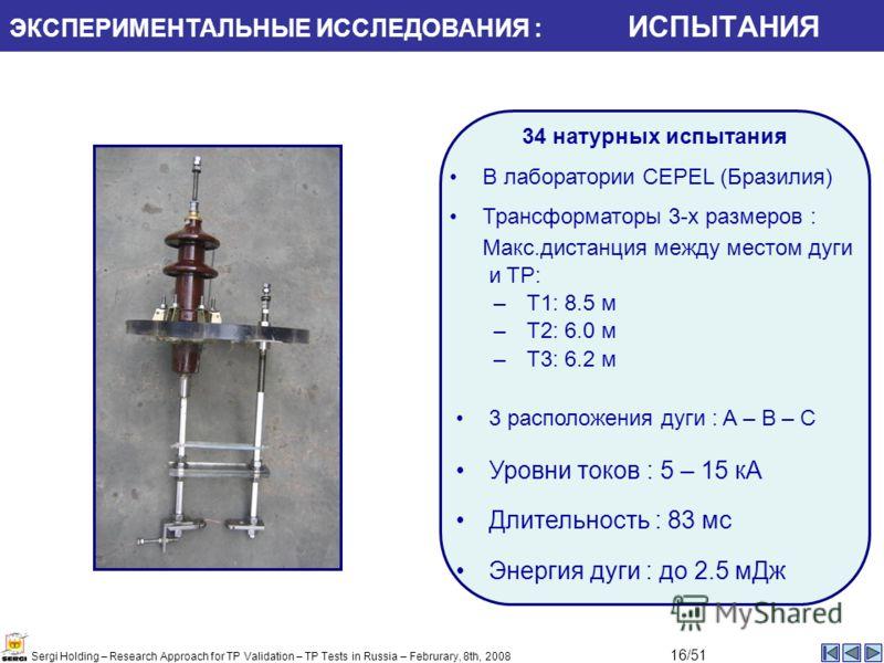 Уровни токов : 5 – 15 кA Длительность : 83 мс Энергия дуги : до 2.5 мДж 3 расположения дуги : A – B – C ЭКСПЕРИМЕНТАЛЬНЫЕ ИССЛЕДОВАНИЯ : ИСПЫТАНИЯ Sergi Holding – Research Approach for TP Validation – TP Tests in Russia – Februrary, 8th, 2008 16/51 3