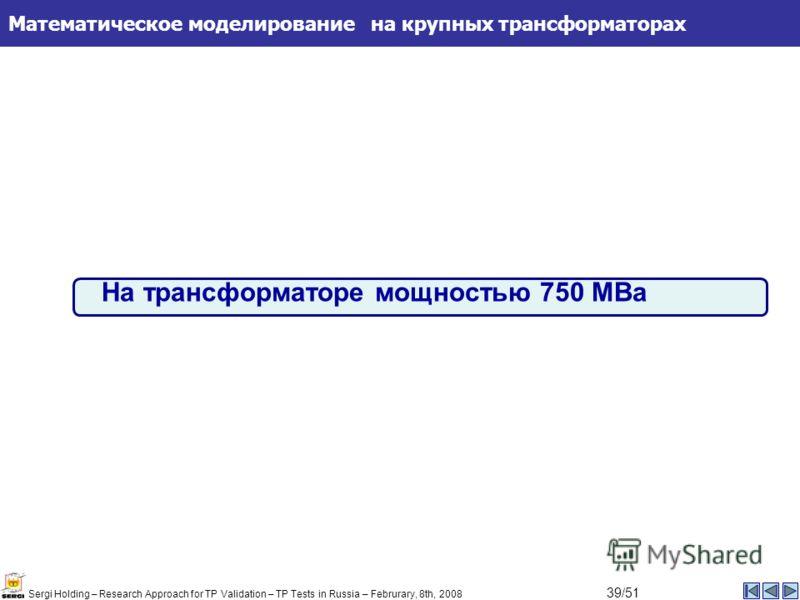 Математическое моделирование на крупных трансформаторах На трансформаторе мощностью 750 МВа Sergi Holding – Research Approach for TP Validation – TP Tests in Russia – Februrary, 8th, 2008 39/51