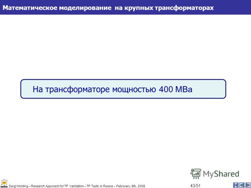 На трансформаторе мощностью 400 МВа Математическое моделирование на крупных трансформаторах Sergi Holding – Research Approach for TP Validation – TP Tests in Russia – Februrary, 8th, 2008 43/51