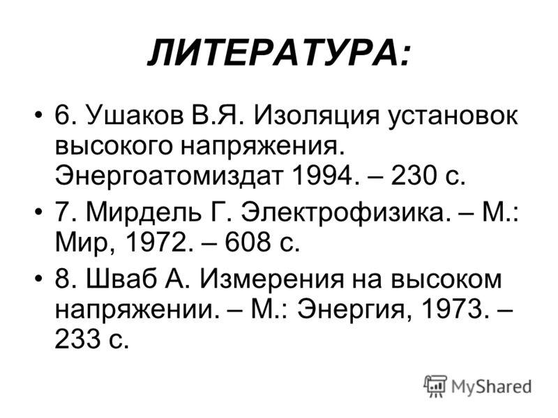 ЛИТЕРАТУРА: 6. Ушаков В.Я. Изоляция установок высокого напряжения. Энергоатомиздат 1994. – 230 с. 7. Мирдель Г. Электрофизика. – М.: Мир, 1972. – 608 с. 8. Шваб А. Измерения на высоком напряжении. – М.: Энергия, 1973. – 233 с.